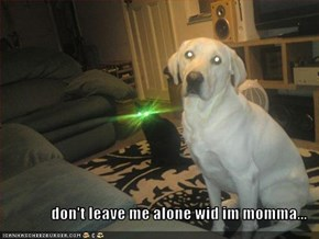 don't leave me alone wid im momma...