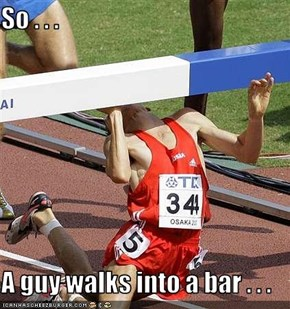 So . . .  A guy walks into a bar . . .