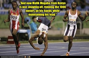 """And now Malik Mogabe from Kenya is just showing off, running the 1000 meters on his hands while maintaining his lead."""