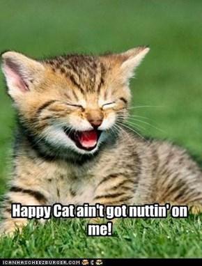 Happy Cat ain't got nuttin' on me!