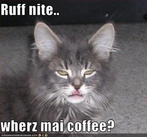 Ruff nite..  wherz mai coffee?