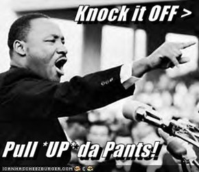 Knock it OFF >  Pull *UP* da Pants!