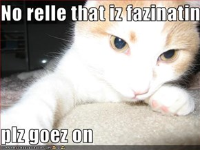 No relle that iz fazinatin  plz goez on