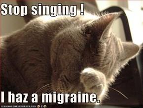 Stop singing !  I haz a migraine.
