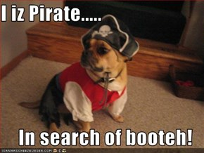I iz Pirate.....  In search of booteh!