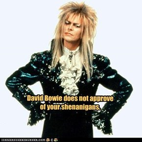 David Bowie does not approve of your shenanigans.
