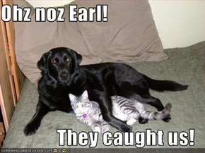 Ohz noz Earl!  They caught us!