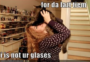 for da lazt tiem  i is not ur glases
