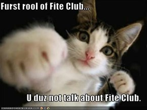 Furst rool of Fite Club...  U duz not talk about Fite Club.