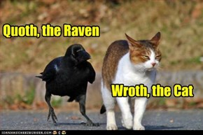 Quoth, the Raven & Wroth, the Cat