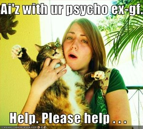 Ai'z with ur psycho ex-gf.  Help. Please help . . .