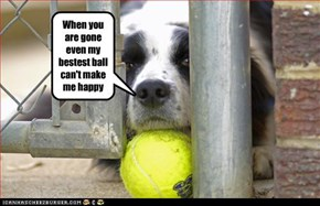 When you are gone even my bestest ball can't make me happy