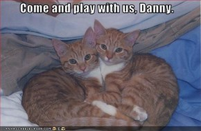 Come and play with us, Danny.