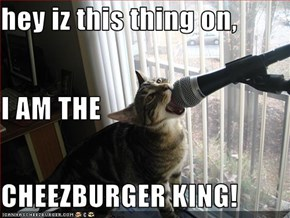 hey iz this thing on, I AM THE CHEEZBURGER KING!