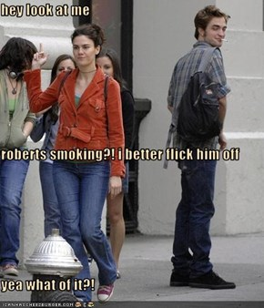 hey look at me roberts smoking?! i better flick him off  yea what of it?!