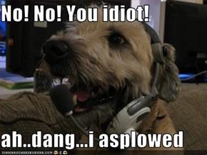 No! No! You idiot!  ah..dang...i asplowed