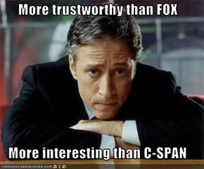 More trustworthy than FOX  More interesting than C-SPAN