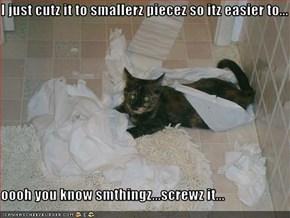 I just cutz it to smallerz piecez so itz easier to...  oooh you know smthingz...screwz it...