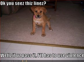 Ok you seez thiz linez?  Wellz if uz pass it, I'll has to use violence