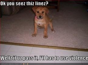 Ok you seez thiz linez?  Wellz if uz pass it, I'll has to use violence