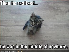 Then he realised...  he was in the middle of nowhere.