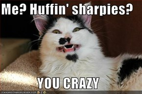 Me? Huffin' sharpies?  YOU CRAZY