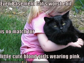 Even Basement Cat's worst ebil is no match for little cute blond girls wearing pink.