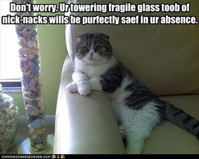 Don't worry. Ur towering fragile glass toob of nick-nacks wills be purfectly saef in ur absence.