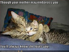 Though your mother may embarass you,  You'll always know she loves you.