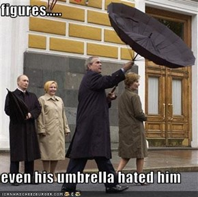 figures.....  even his umbrella hated him