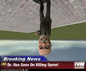 Breaking News - Dr. Hax Goes On Killing Spree!