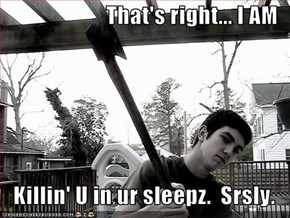 That's right... I AM  Killin' U in ur sleepz.  Srsly.