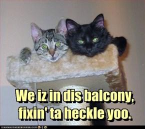 We iz in dis balcony, fixin' ta heckle yoo.