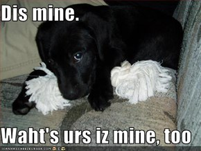 Dis mine.  Waht's urs iz mine, too