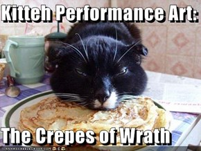 Kitteh Performance Art:  The Crepes of Wrath