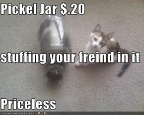 Pickel Jar $.20  stuffing your freind in it Priceless