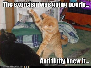 The exorcism was going poorly...