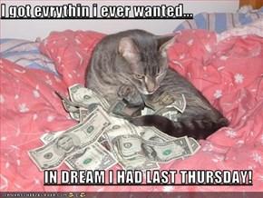 I got evrythin i ever wanted...  IN DREAM I HAD LAST THURSDAY!