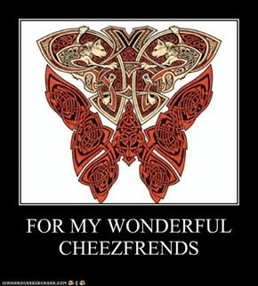 FOR MY WONDERFUL CHEEZFRENDS