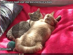 ish not me fault dat she dosent love u bob  hahahah