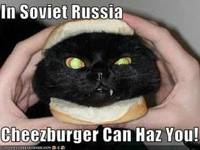 In Soviet Russia  Cheezburger Can Haz You!