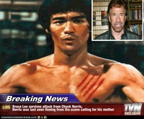Breaking News - Bruce Lee survives attack from Chuck Norris, Norris was last seen fleeing from the scene calling for his mother