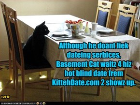 Although he doant liek dateing serbices, Basement Cat waitz 4 hiz hot blind date frem KittehDate.com 2 showz up.