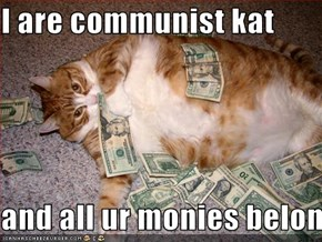 I are communist kat  and all ur monies belong to me!!
