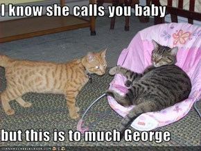 I know she calls you baby  but this is to much George