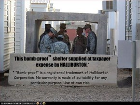This bomb-proof     shelter supplied at taxpayer expense by HALLIBURTON.*