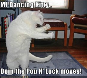 MJ Dancing Kitty..  Doin the Pop N' Lock moves!
