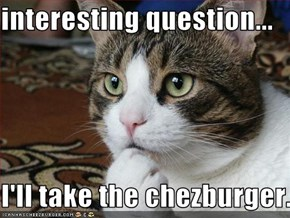 interesting question...  I'll take the chezburger.