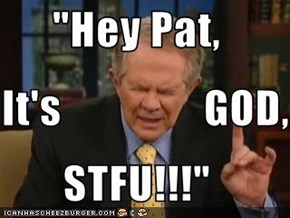 """Hey Pat,  It's                GOD, STFU!!!"""