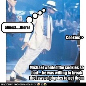 Michael wanted the cookies so bad...  he was willing to break the laws of physics to get them